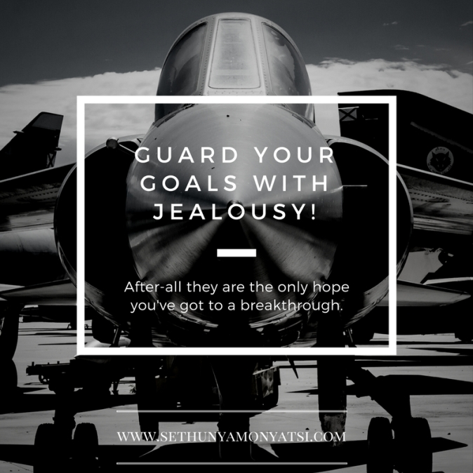 guard your goals with jealousy!
