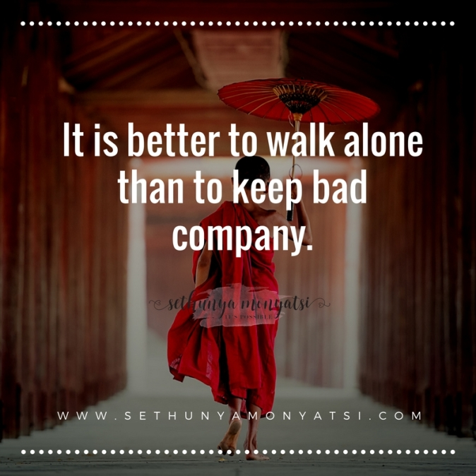 It is better to walk alone than to keep bad company.